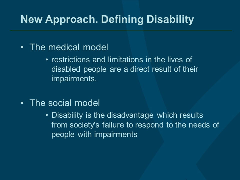 New Approach. Defining Disability The medical model restrictions and limitations in the lives of disabled people are a direct result of their impairme