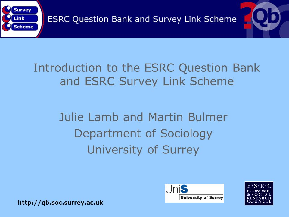 Introduction to the ESRC Question Bank and ESRC Survey Link Scheme Julie Lamb and Martin Bulmer Department of Sociology University of Surrey