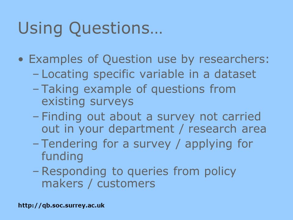 Using Questions… Examples of Question use by researchers: –Locating specific variable in a dataset –Taking example of questions from existing surveys –Finding out about a survey not carried out in your department / research area –Tendering for a survey / applying for funding –Responding to queries from policy makers / customers