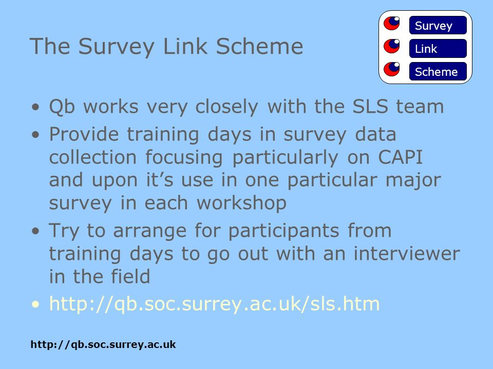 The Survey Link Scheme Qb works very closely with the SLS team Provide training days in survey data collection focusing particularly on CAPI and upon its use in one particular major survey in each workshop Try to arrange for participants from training days to go out with an interviewer in the field   Survey Link Scheme