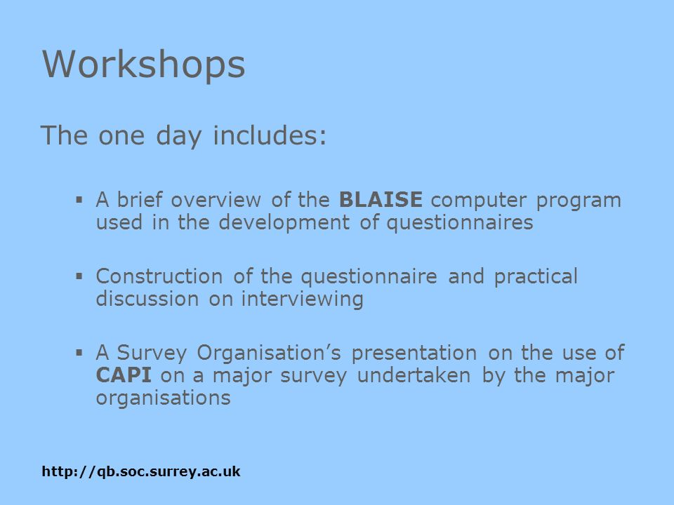 Workshops The one day includes: A brief overview of the BLAISE computer program used in the development of questionnaires Construction of the questionnaire and practical discussion on interviewing A Survey Organisations presentation on the use of CAPI on a major survey undertaken by the major organisations