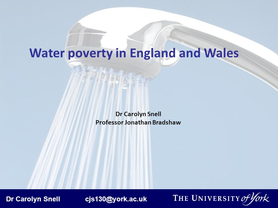 Dr Carolyn Snell cjs130@york.ac.uk Water poverty in England and Wales Dr Carolyn Snell Professor Jonathan Bradshaw