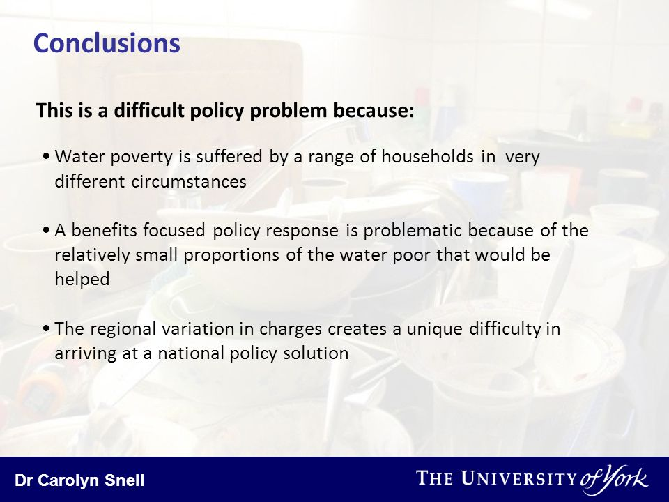 Dr Carolyn Snell Conclusions Water poverty is suffered by a range of households in very different circumstances A benefits focused policy response is