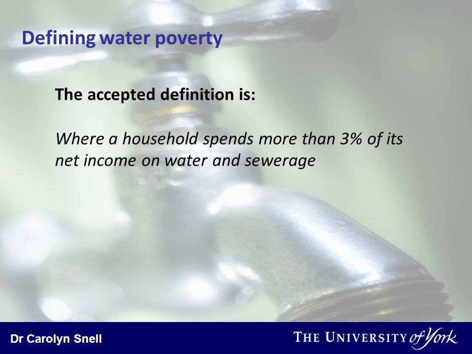 Dr Carolyn Snell Defining water poverty The accepted definition is: Where a household spends more than 3% of its net income on water and sewerage