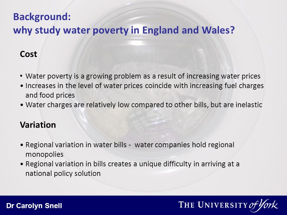 Dr Carolyn Snell Background: why study water poverty in England and Wales? Cost Water poverty is a growing problem as a result of increasing water pri
