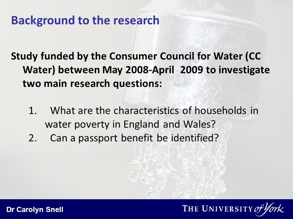 Dr Carolyn Snell Background to the research Study funded by the Consumer Council for Water (CC Water) between May 2008-April 2009 to investigate two main research questions: 1.