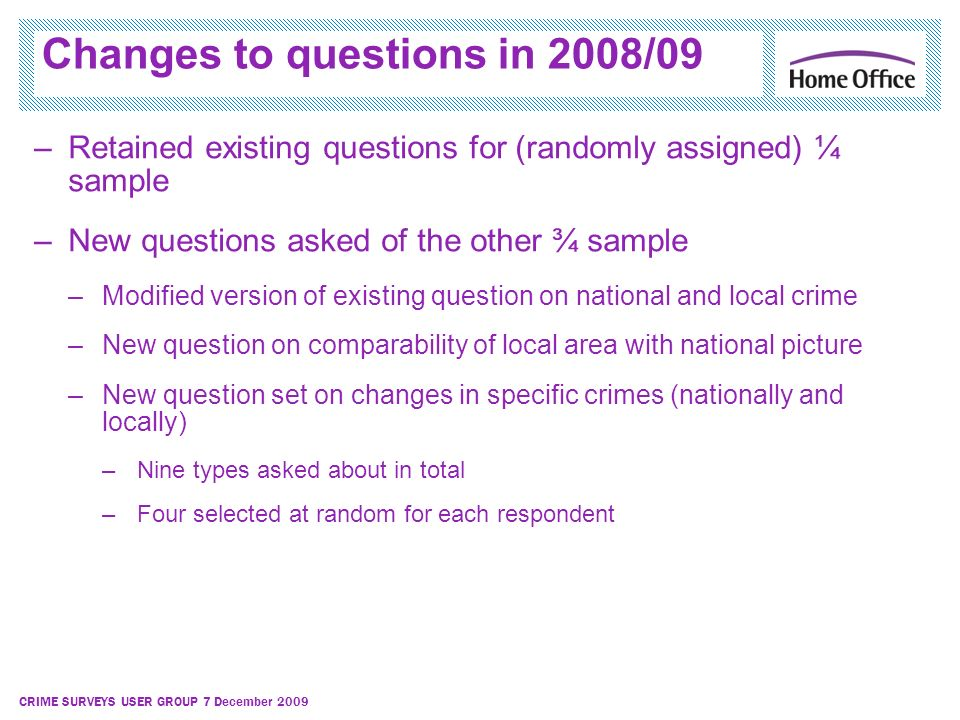 CRIME SURVEYS USER GROUP 7 December 2009 Changes to questions in 2008/09 –Retained existing questions for (randomly assigned) ¼ sample –New questions