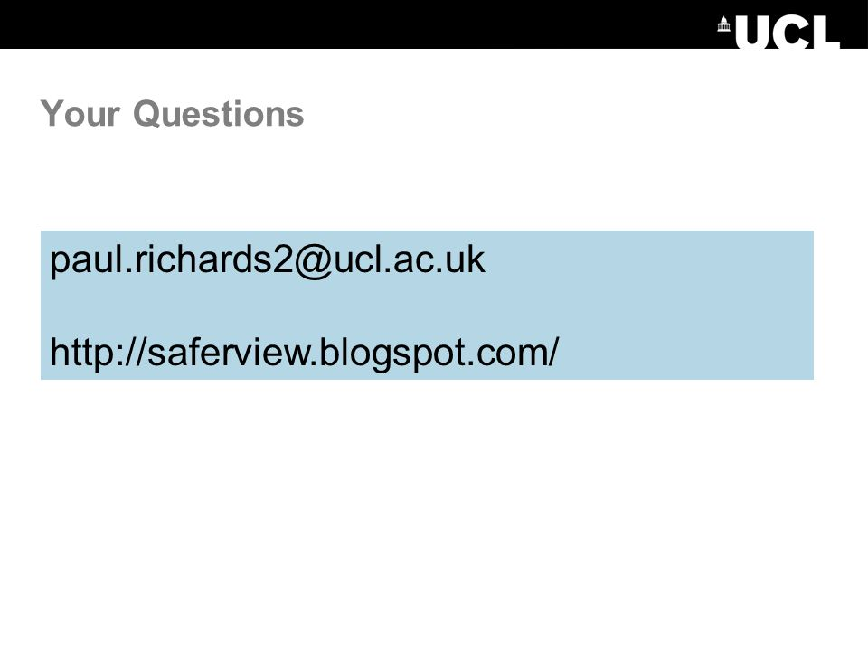 Your Questions paul.richards2@ucl.ac.uk http://saferview.blogspot.com/