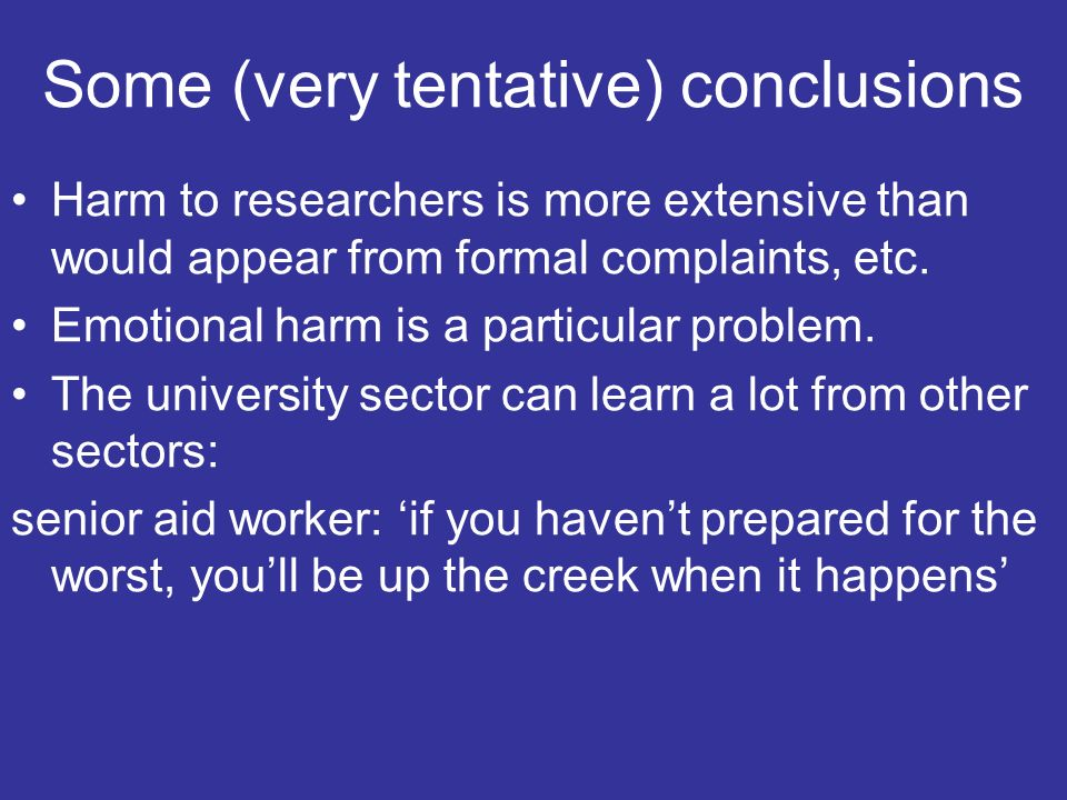 Some (very tentative) conclusions Harm to researchers is more extensive than would appear from formal complaints, etc.