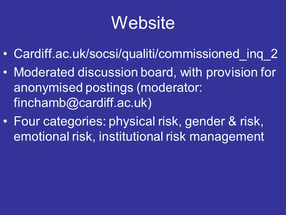 Website Cardiff.ac.uk/socsi/qualiti/commissioned_inq_2 Moderated discussion board, with provision for anonymised postings (moderator: Four categories: physical risk, gender & risk, emotional risk, institutional risk management