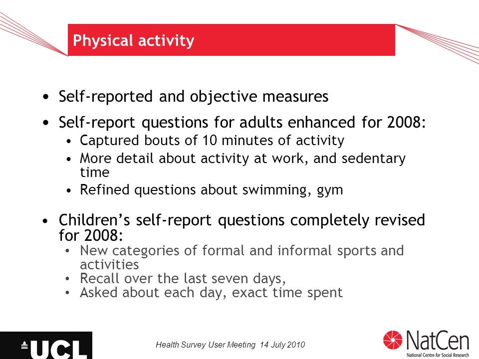 Health Survey User Meeting 14 July 2010 Physical activity Self-reported and objective measures Self-report questions for adults enhanced for 2008: Captured bouts of 10 minutes of activity More detail about activity at work, and sedentary time Refined questions about swimming, gym Childrens self-report questions completely revised for 2008: New categories of formal and informal sports and activities Recall over the last seven days, Asked about each day, exact time spent