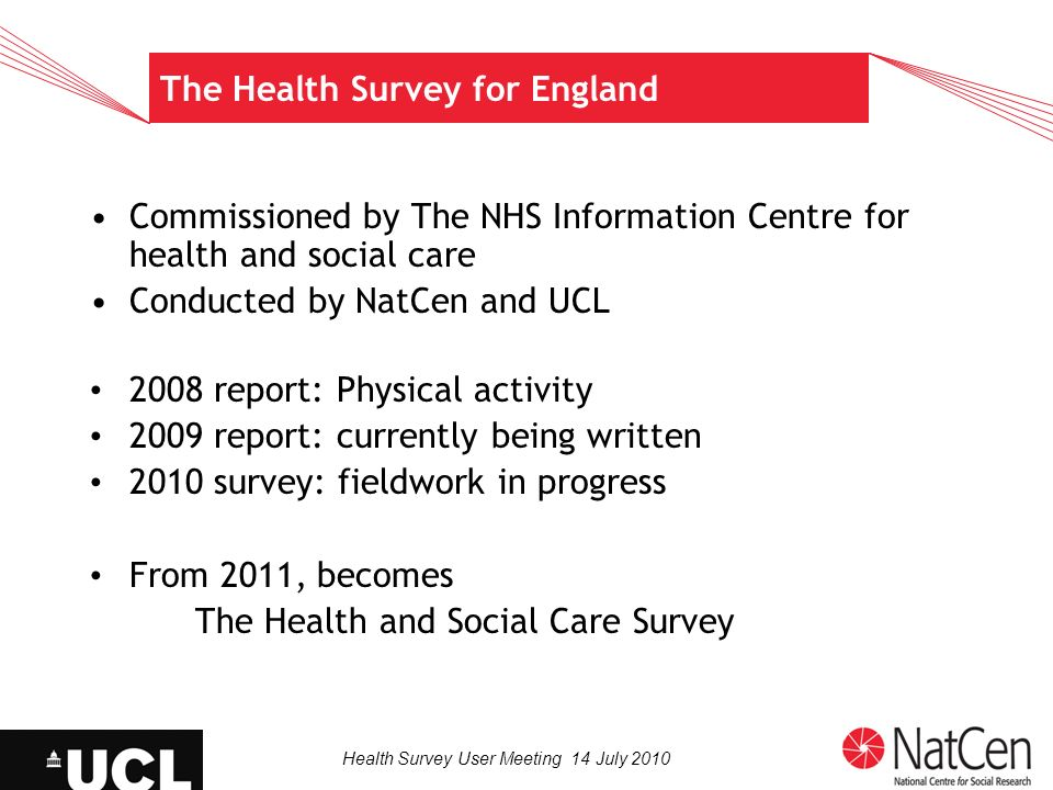 Health Survey User Meeting 14 July 2010 The Health Survey for England Commissioned by The NHS Information Centre for health and social care Conducted by NatCen and UCL 2008 report: Physical activity 2009 report: currently being written 2010 survey: fieldwork in progress From 2011, becomes The Health and Social Care Survey