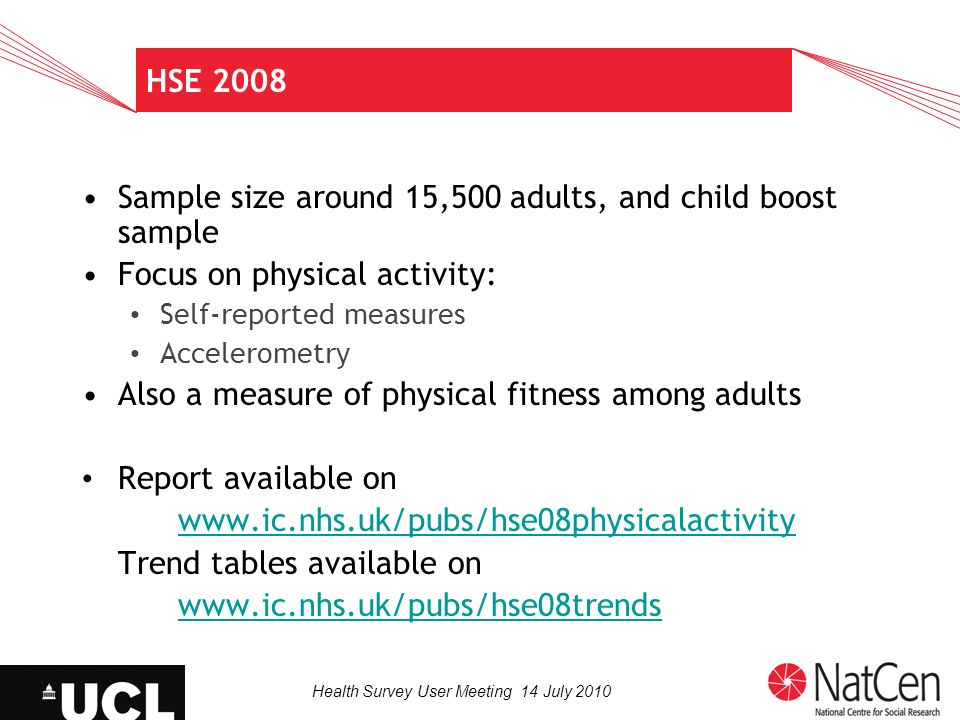 Health Survey User Meeting 14 July 2010 HSE 2008 Sample size around 15,500 adults, and child boost sample Focus on physical activity: Self-reported me