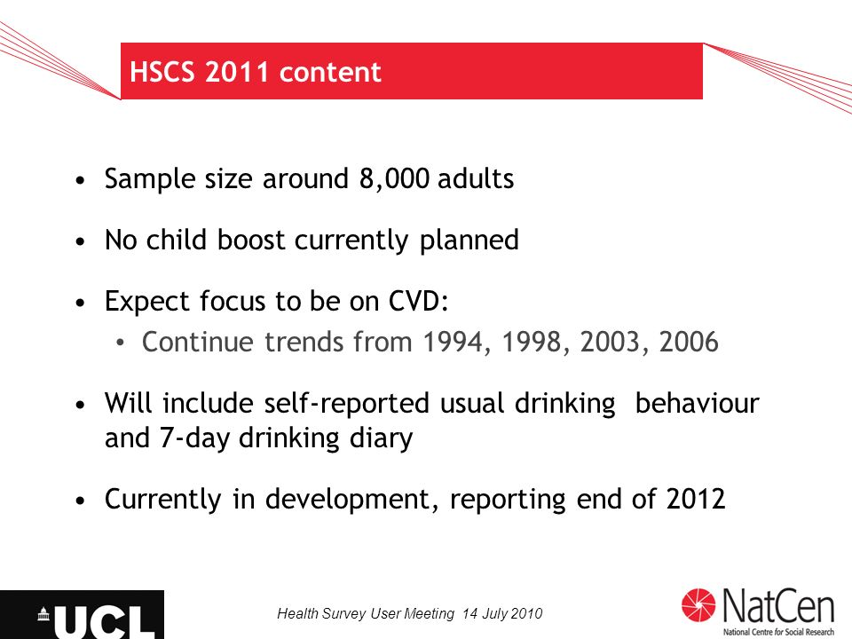 Health Survey User Meeting 14 July 2010 HSCS 2011 content Sample size around 8,000 adults No child boost currently planned Expect focus to be on CVD: Continue trends from 1994, 1998, 2003, 2006 Will include self-reported usual drinking behaviour and 7-day drinking diary Currently in development, reporting end of 2012