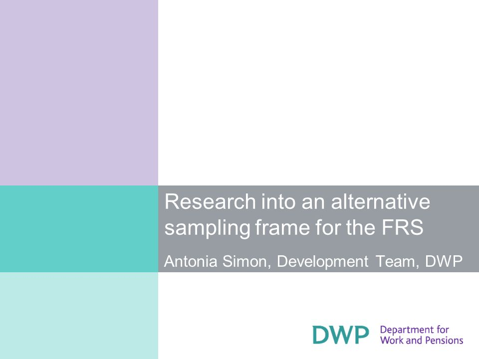 Research into an alternative sampling frame for the FRS Antonia Simon, Development Team, DWP