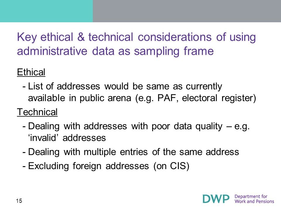 15 Key ethical & technical considerations of using administrative data as sampling frame Ethical ­List of addresses would be same as currently available in public arena (e.g.