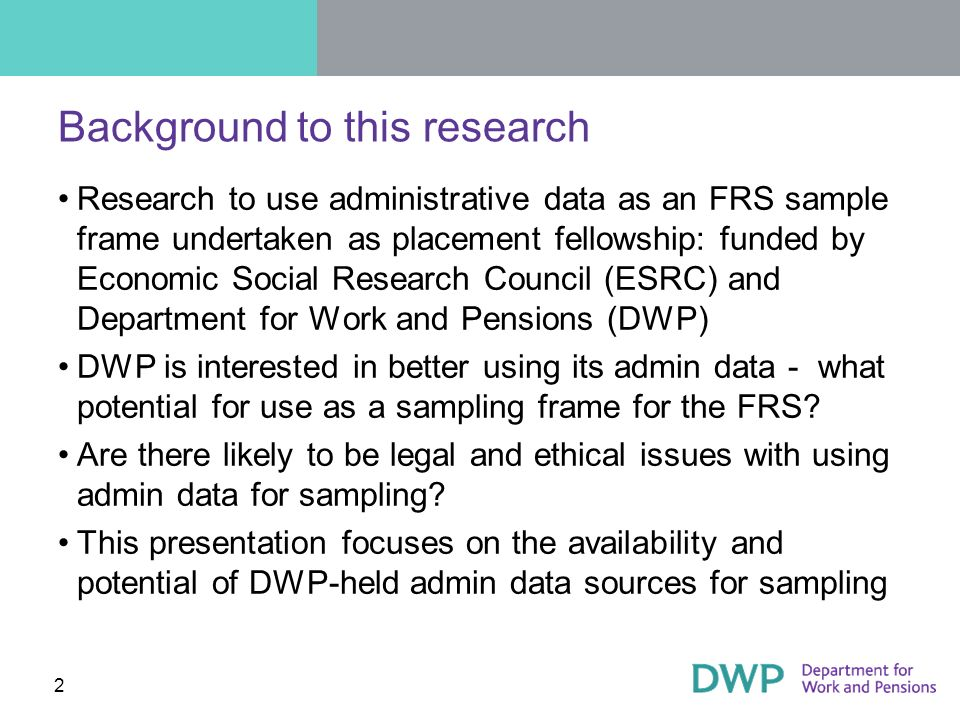 2 Background to this research Research to use administrative data as an FRS sample frame undertaken as placement fellowship: funded by Economic Social Research Council (ESRC) and Department for Work and Pensions (DWP) DWP is interested in better using its admin data - what potential for use as a sampling frame for the FRS.