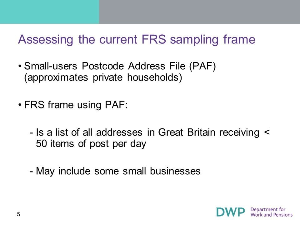 5 Assessing the current FRS sampling frame Small-users Postcode Address File (PAF) (approximates private households) FRS frame using PAF: ­Is a list of all addresses in Great Britain receiving < 50 items of post per day ­May include some small businesses