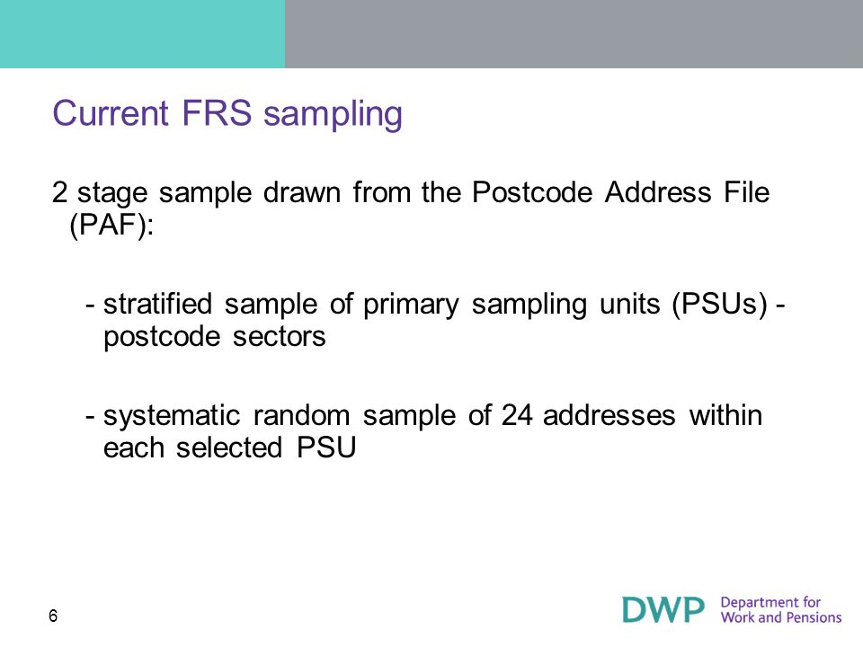 Current FRS sampling 2 stage sample drawn from the Postcode Address File (PAF): ­stratified sample of primary sampling units (PSUs) - postcode sectors ­systematic random sample of 24 addresses within each selected PSU 6