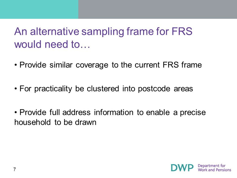 7 An alternative sampling frame for FRS would need to… Provide similar coverage to the current FRS frame For practicality be clustered into postcode areas Provide full address information to enable a precise household to be drawn