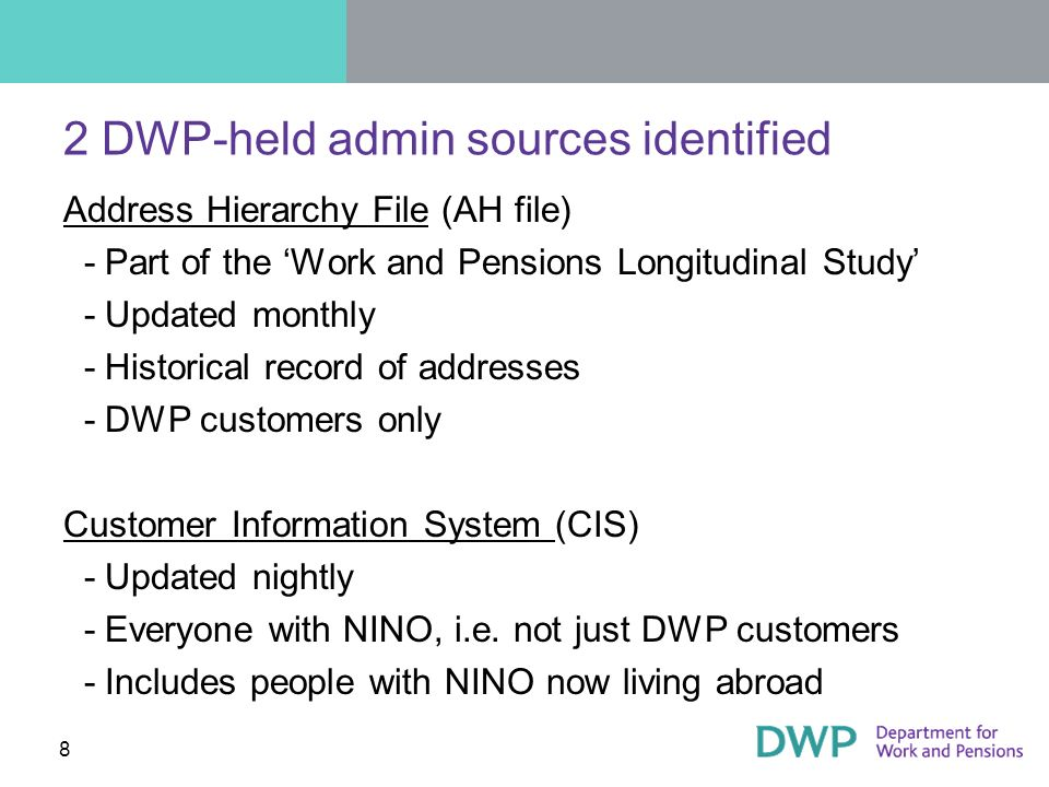 8 2 DWP-held admin sources identified Address Hierarchy File (AH file) ­Part of the Work and Pensions Longitudinal Study ­Updated monthly ­Historical record of addresses ­DWP customers only Customer Information System (CIS) ­Updated nightly ­Everyone with NINO, i.e.