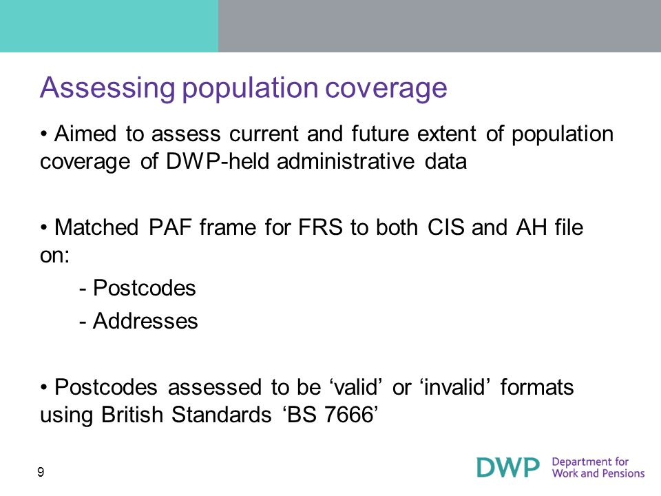 9 Assessing population coverage Aimed to assess current and future extent of population coverage of DWP-held administrative data Matched PAF frame for