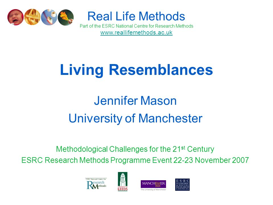 Living Resemblances Jennifer Mason University of Manchester Methodological Challenges for the 21 st Century ESRC Research Methods Programme Event 22-23 November 2007 Real Life Methods Part of the ESRC National Centre for Research Methods www.reallifemethods.ac.uk