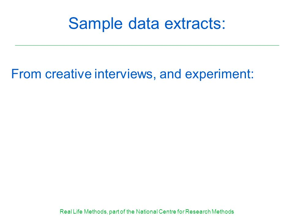 Sample data extracts: From creative interviews, and experiment: Real Life Methods, part of the National Centre for Research Methods