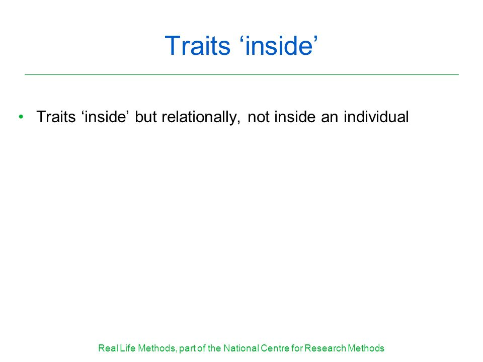 Traits inside Traits inside but relationally, not inside an individual Real Life Methods, part of the National Centre for Research Methods