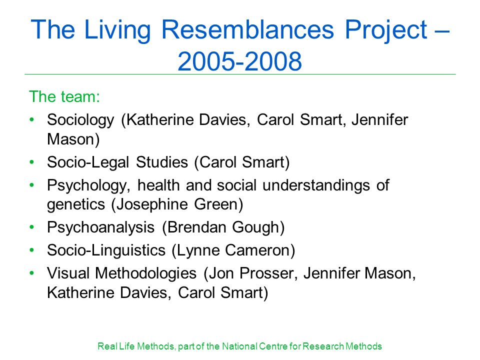 The Living Resemblances Project – 2005-2008 The team: Sociology (Katherine Davies, Carol Smart, Jennifer Mason) Socio-Legal Studies (Carol Smart) Psyc