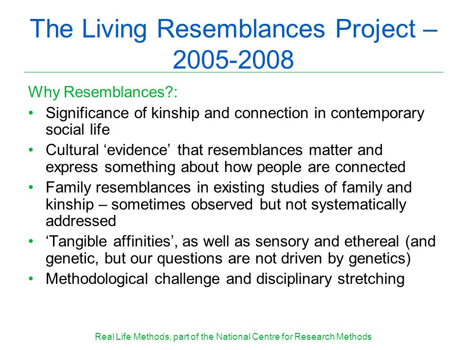 The Living Resemblances Project – 2005-2008 Why Resemblances : Significance of kinship and connection in contemporary social life Cultural evidence that resemblances matter and express something about how people are connected Family resemblances in existing studies of family and kinship – sometimes observed but not systematically addressed Tangible affinities, as well as sensory and ethereal (and genetic, but our questions are not driven by genetics) Methodological challenge and disciplinary stretching Real Life Methods, part of the National Centre for Research Methods