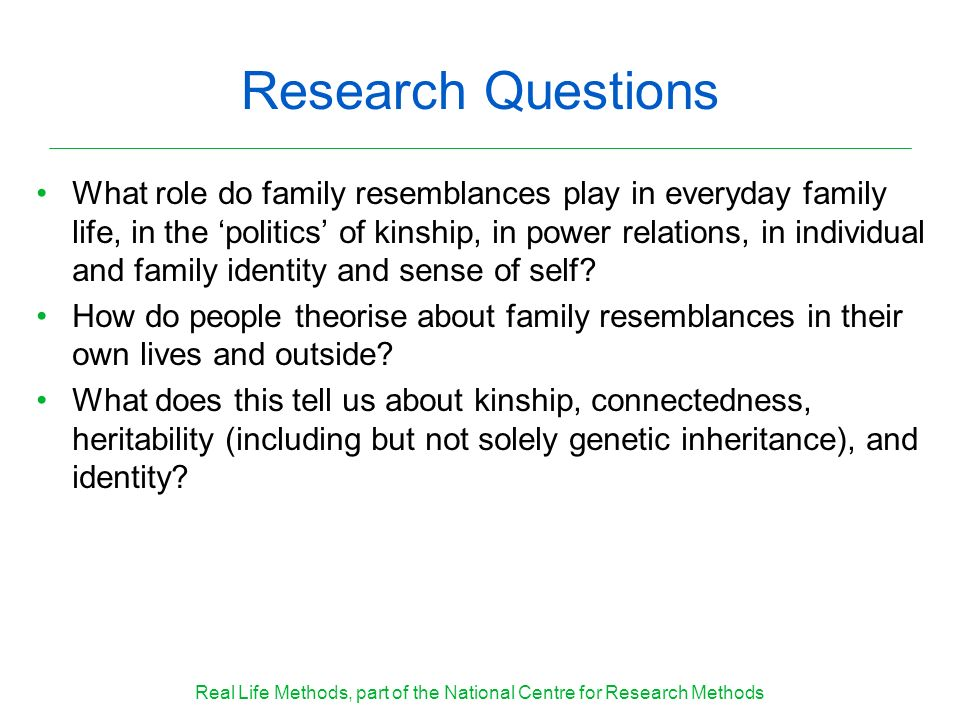 Research Questions What role do family resemblances play in everyday family life, in the politics of kinship, in power relations, in individual and fa