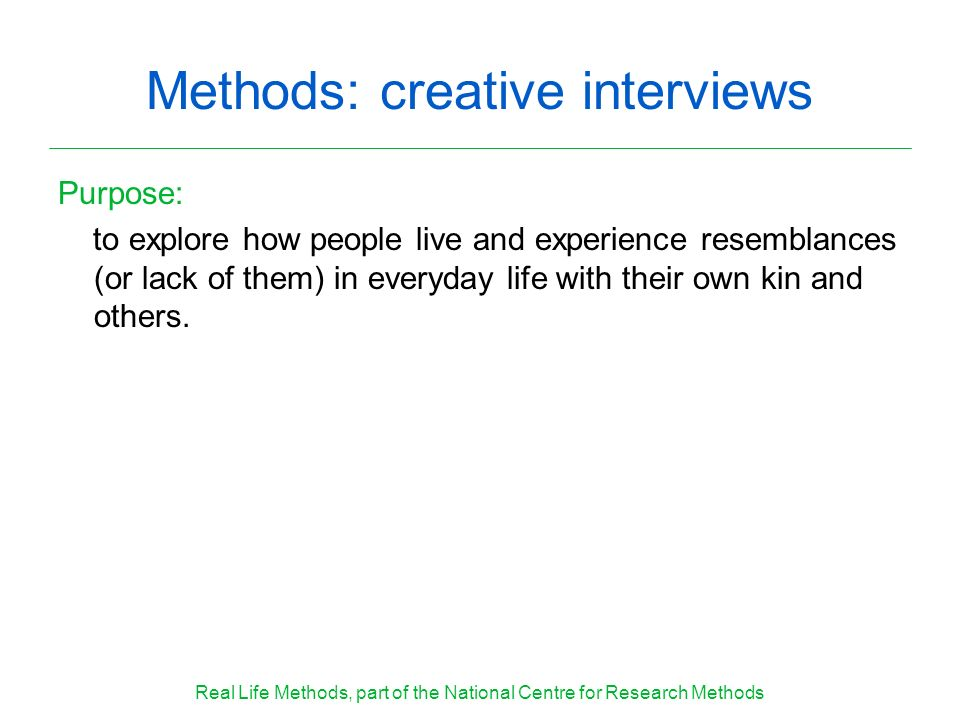 Methods: creative interviews Purpose: to explore how people live and experience resemblances (or lack of them) in everyday life with their own kin and