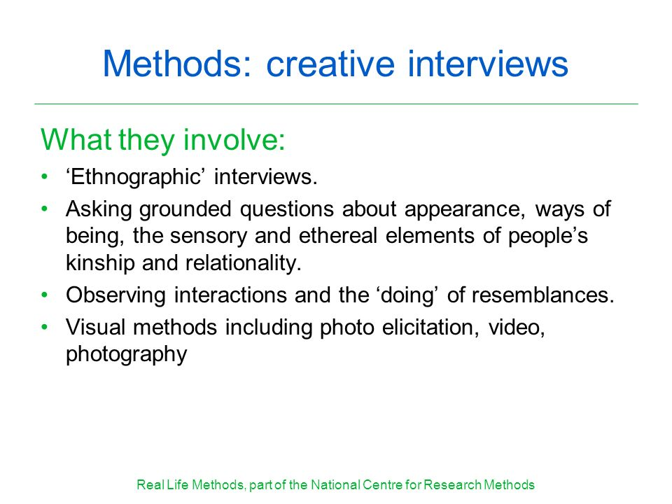Methods: creative interviews What they involve: Ethnographic interviews. Asking grounded questions about appearance, ways of being, the sensory and et