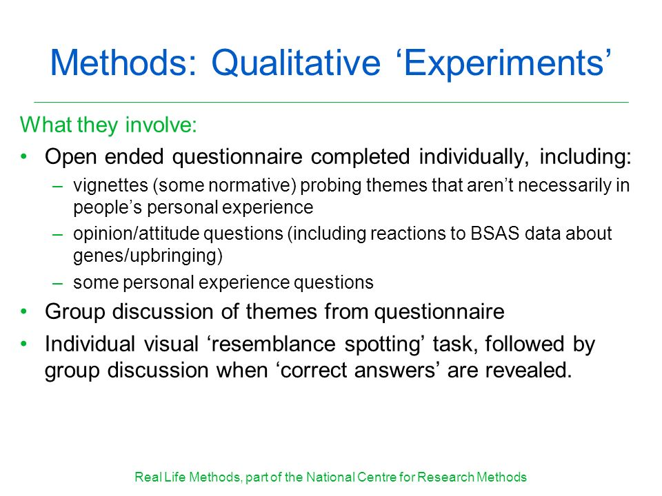 Methods: Qualitative Experiments What they involve: Open ended questionnaire completed individually, including: –vignettes (some normative) probing themes that arent necessarily in peoples personal experience –opinion/attitude questions (including reactions to BSAS data about genes/upbringing) –some personal experience questions Group discussion of themes from questionnaire Individual visual resemblance spotting task, followed by group discussion when correct answers are revealed.
