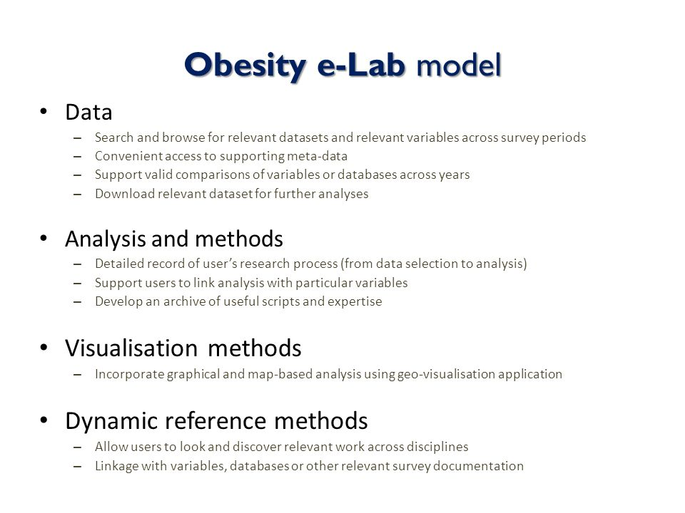 Obesity e-Lab model Data – Search and browse for relevant datasets and relevant variables across survey periods – Convenient access to supporting meta-data – Support valid comparisons of variables or databases across years – Download relevant dataset for further analyses Analysis and methods – Detailed record of users research process (from data selection to analysis) – Support users to link analysis with particular variables – Develop an archive of useful scripts and expertise Visualisation methods – Incorporate graphical and map-based analysis using geo-visualisation application Dynamic reference methods – Allow users to look and discover relevant work across disciplines – Linkage with variables, databases or other relevant survey documentation