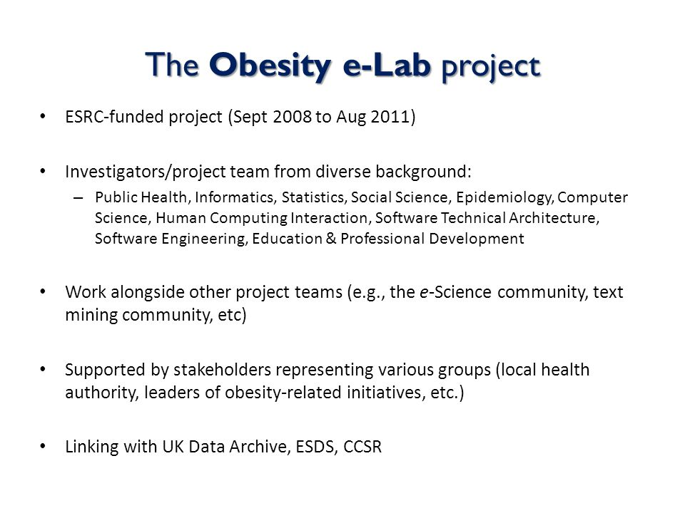 The Obesity e-Lab project ESRC-funded project (Sept 2008 to Aug 2011) Investigators/project team from diverse background: – Public Health, Informatics, Statistics, Social Science, Epidemiology, Computer Science, Human Computing Interaction, Software Technical Architecture, Software Engineering, Education & Professional Development Work alongside other project teams (e.g., the e-Science community, text mining community, etc) Supported by stakeholders representing various groups (local health authority, leaders of obesity-related initiatives, etc.) Linking with UK Data Archive, ESDS, CCSR