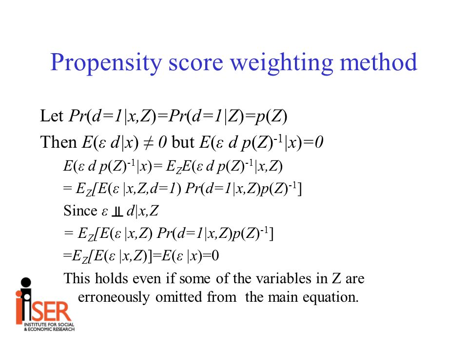 Propensity score weighting method Let Pr(d=1|x,Z)=Pr(d=1|Z)=p(Z) Then E(ε d|x) 0 but E(ε d p(Z) -1 |x)=0 E(ε d p(Z) -1 |x)= E Z E(ε d p(Z) -1 |x,Z) = E Z [E(ε |x,Z,d=1) Pr(d=1|x,Z)p(Z) -1 ] Since ε d|x,Z = E Z [E(ε |x,Z) Pr(d=1|x,Z)p(Z) -1 ] =E Z [E(ε |x,Z)]=E(ε |x)=0 This holds even if some of the variables in Z are erroneously omitted from the main equation.