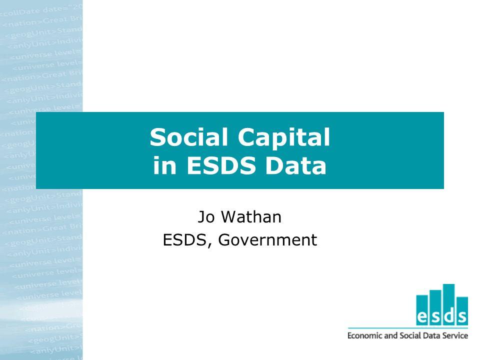 Social Capital in ESDS Data Jo Wathan ESDS, Government