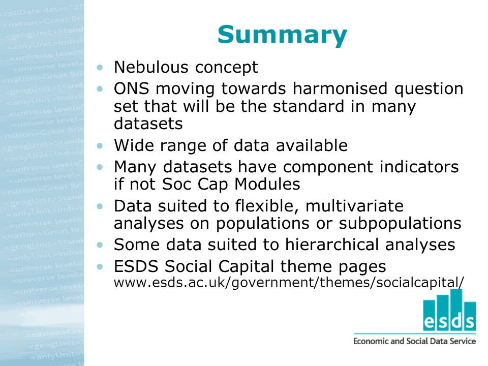 Summary Nebulous concept ONS moving towards harmonised question set that will be the standard in many datasets Wide range of data available Many datasets have component indicators if not Soc Cap Modules Data suited to flexible, multivariate analyses on populations or subpopulations Some data suited to hierarchical analyses ESDS Social Capital theme pages www.esds.ac.uk/government/themes/socialcapital/