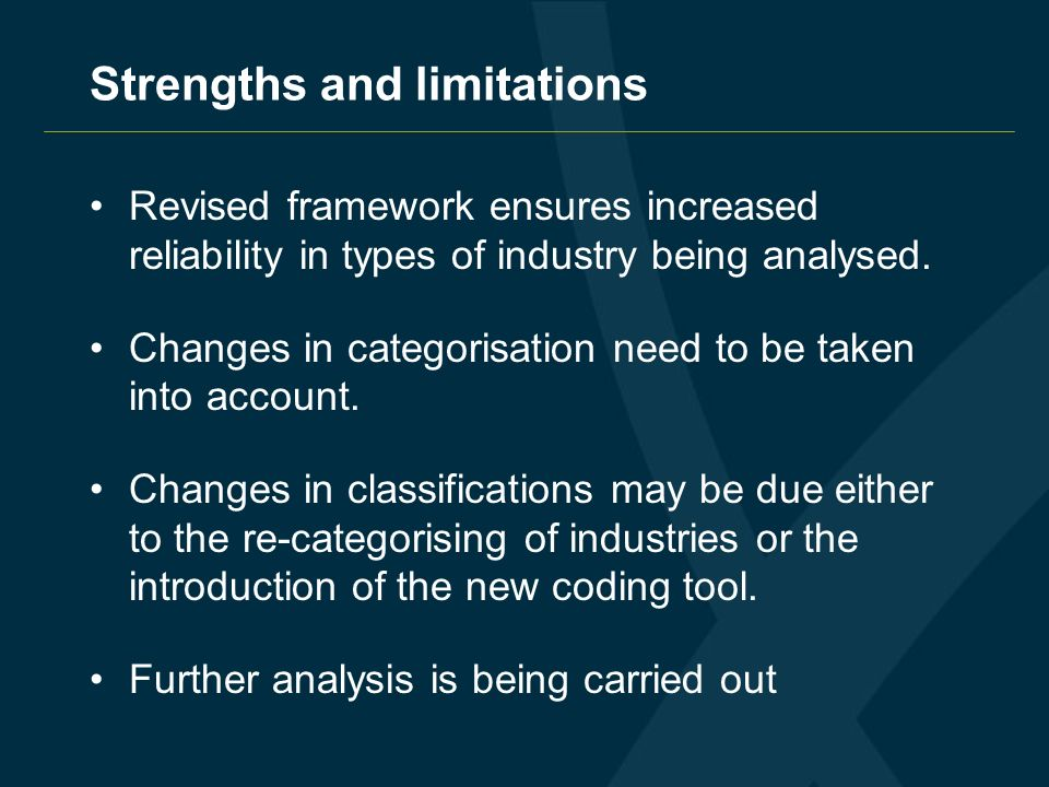 Strengths and limitations Revised framework ensures increased reliability in types of industry being analysed. Changes in categorisation need to be ta