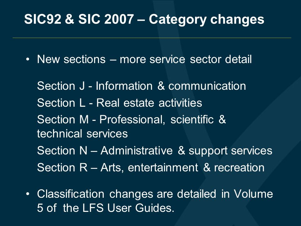SIC92 & SIC 2007 – Category changes New sections – more service sector detail Section J - Information & communication Section L - Real estate activiti