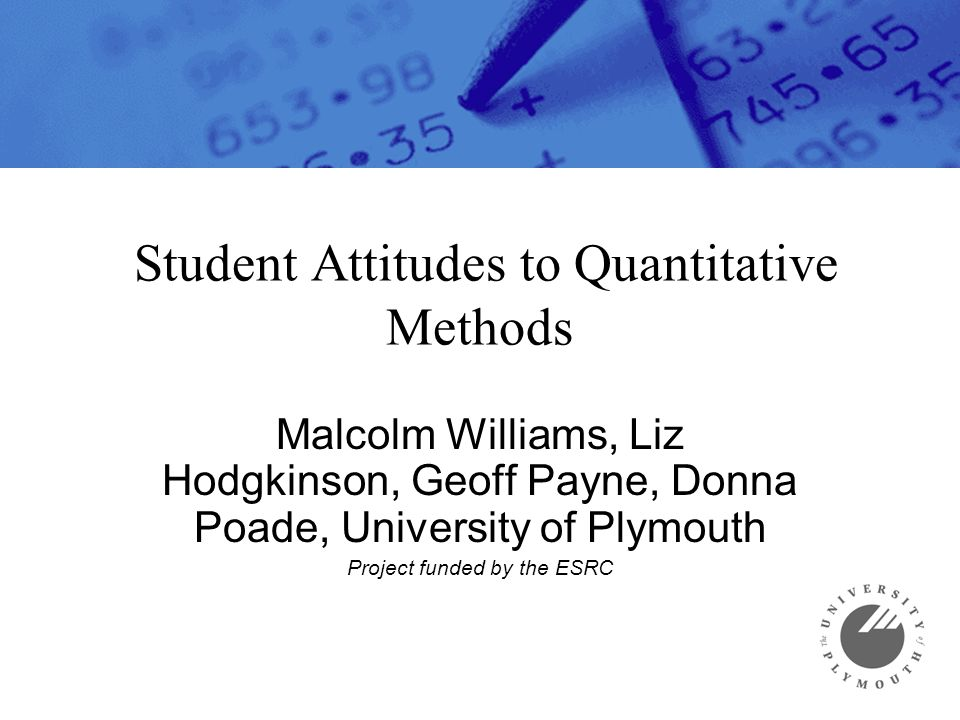 Student Attitudes to Quantitative Methods Malcolm Williams, Liz Hodgkinson, Geoff Payne, Donna Poade, University of Plymouth Project funded by the ESR