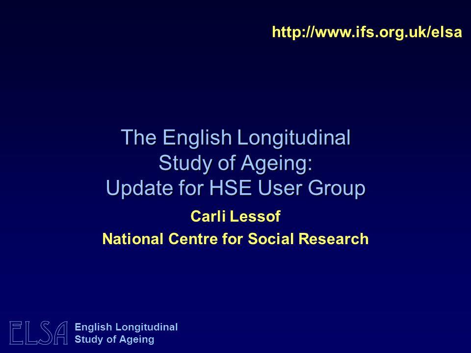 ELSA English Longitudinal Study of Ageing The English Longitudinal Study of Ageing: Update for HSE User Group http://www.ifs.org.uk/elsa Carli Lessof