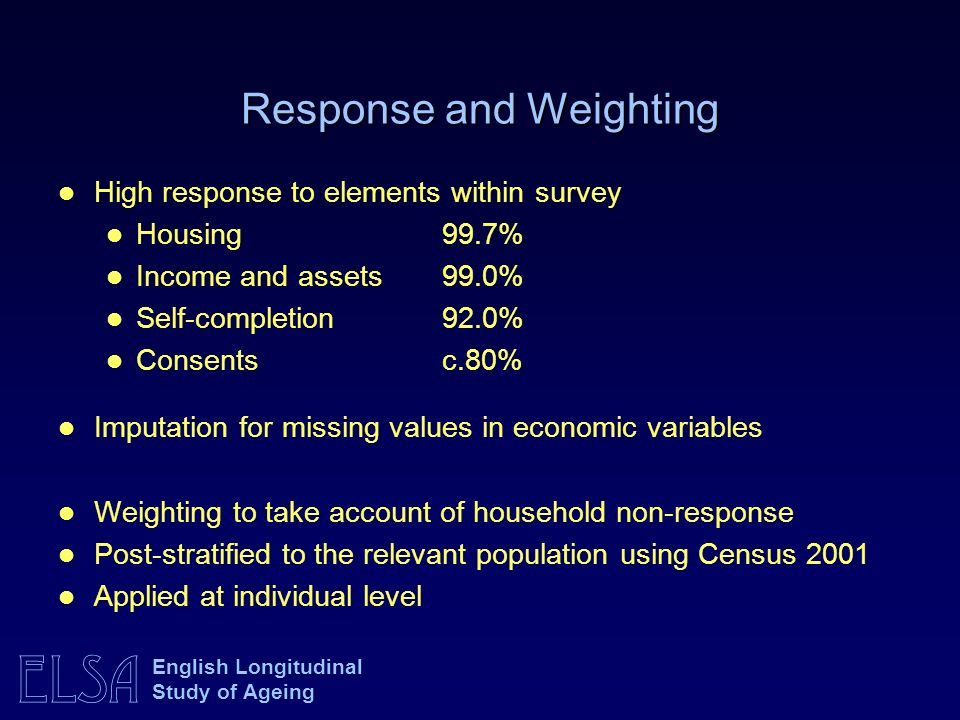 ELSA English Longitudinal Study of Ageing Response and Weighting High response to elements within survey Housing 99.7% Income and assets 99.0% Self-co