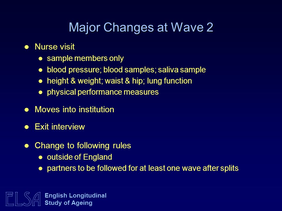 ELSA English Longitudinal Study of Ageing Major Changes at Wave 2 Nurse visit sample members only blood pressure; blood samples; saliva sample height