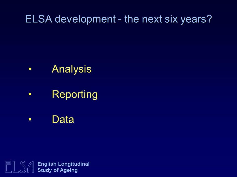 ELSA English Longitudinal Study of Ageing ELSA development - the next six years? Analysis Reporting Data
