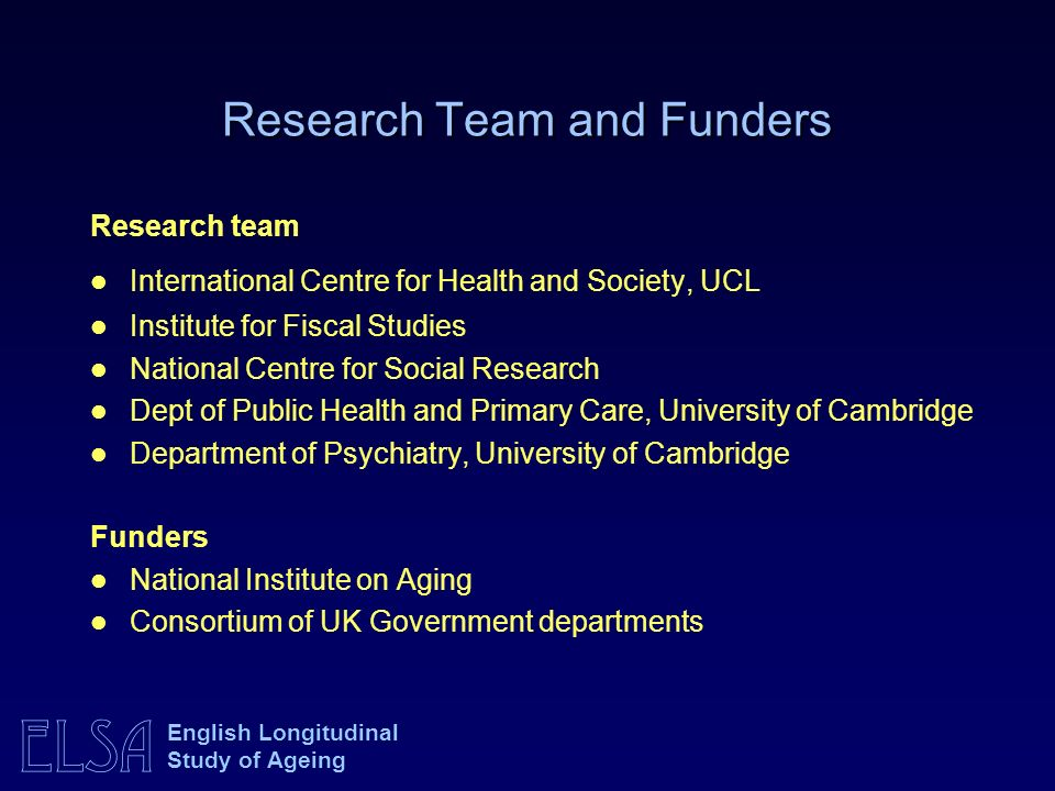 ELSA English Longitudinal Study of Ageing Research team International Centre for Health and Society, UCL Institute for Fiscal Studies National Centre
