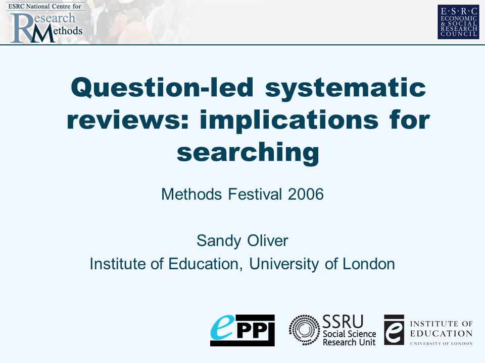 Question-led systematic reviews: implications for searching Methods Festival 2006 Sandy Oliver Institute of Education, University of London