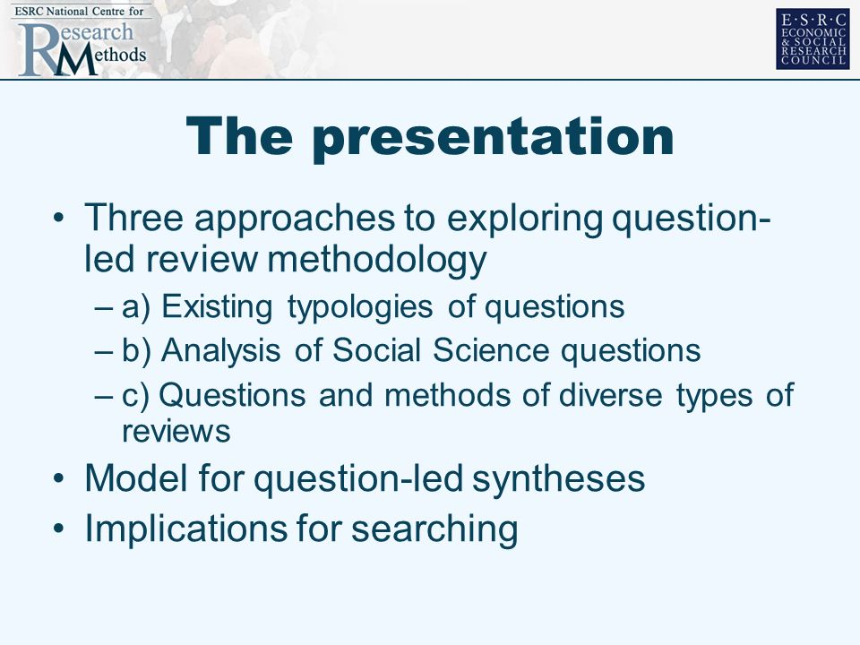 The presentation Three approaches to exploring question- led review methodology –a) Existing typologies of questions –b) Analysis of Social Science qu